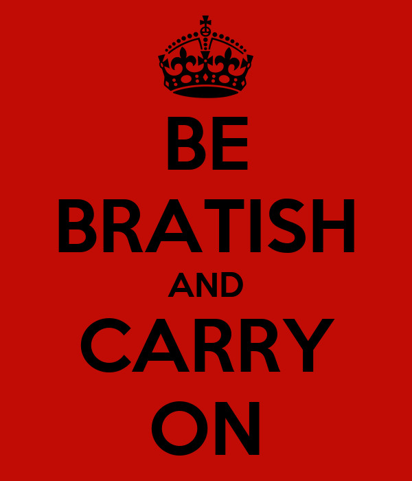 BE BRATISH AND CARRY ON