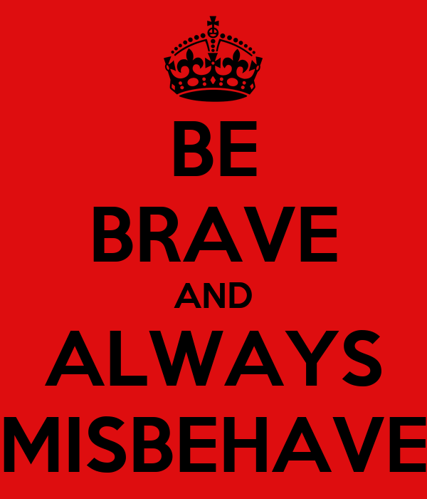 BE BRAVE AND ALWAYS MISBEHAVE