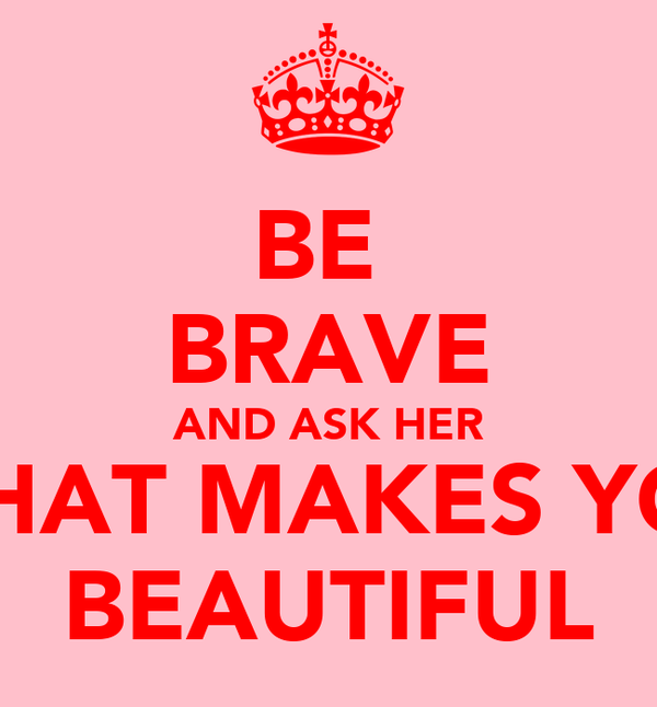 BE  BRAVE AND ASK HER WHAT MAKES YOU BEAUTIFUL