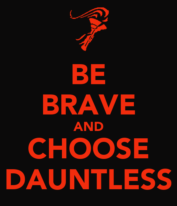 BE BRAVE AND CHOOSE DAUNTLESS