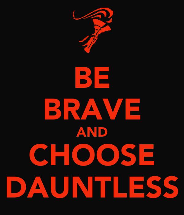 BE BRAVE AND CHOOSE DAUNTLESS