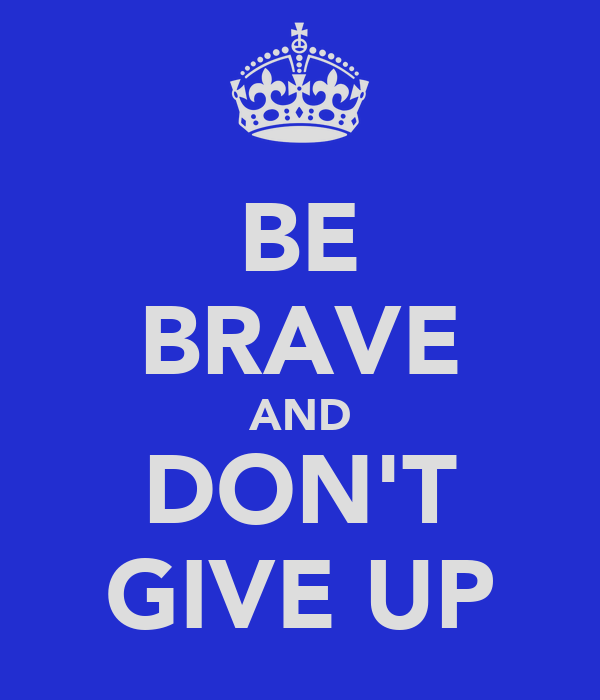 BE BRAVE AND DON'T GIVE UP