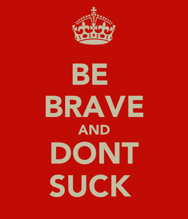 BE  BRAVE AND DONT SUCK
