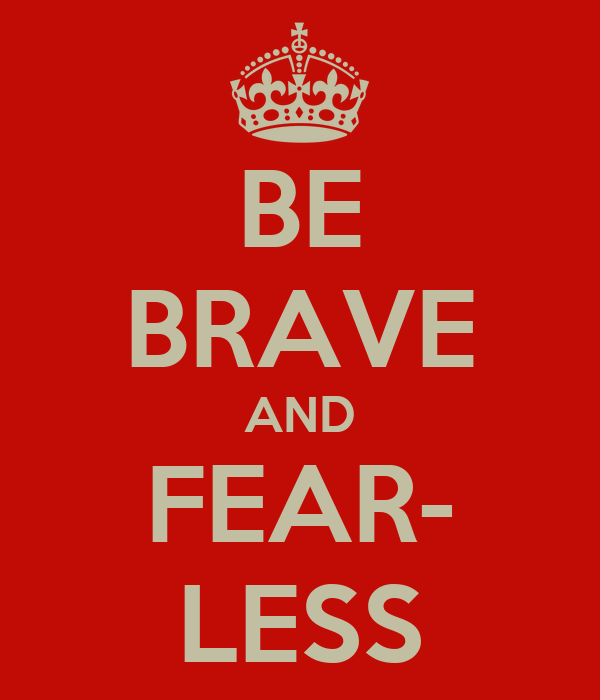 BE BRAVE AND FEAR- LESS