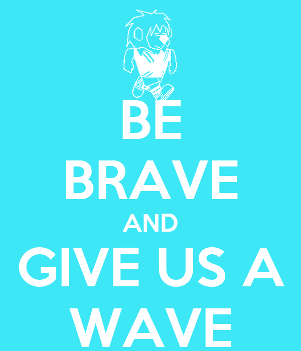 BE BRAVE AND GIVE US A WAVE