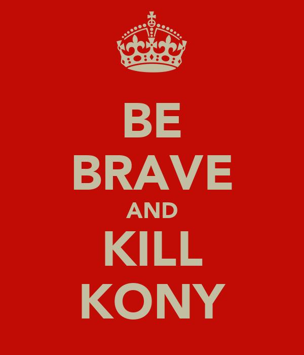 BE BRAVE AND KILL KONY