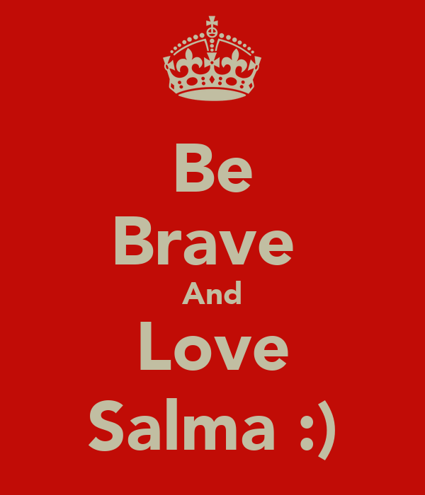 Be Brave  And Love Salma :)