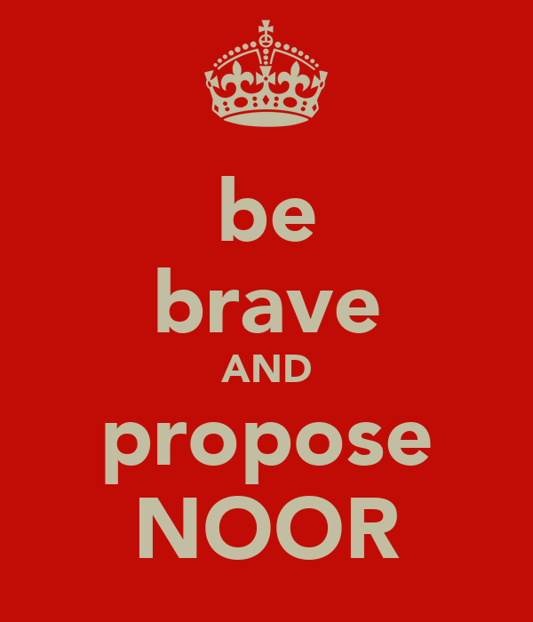 be brave AND propose NOOR