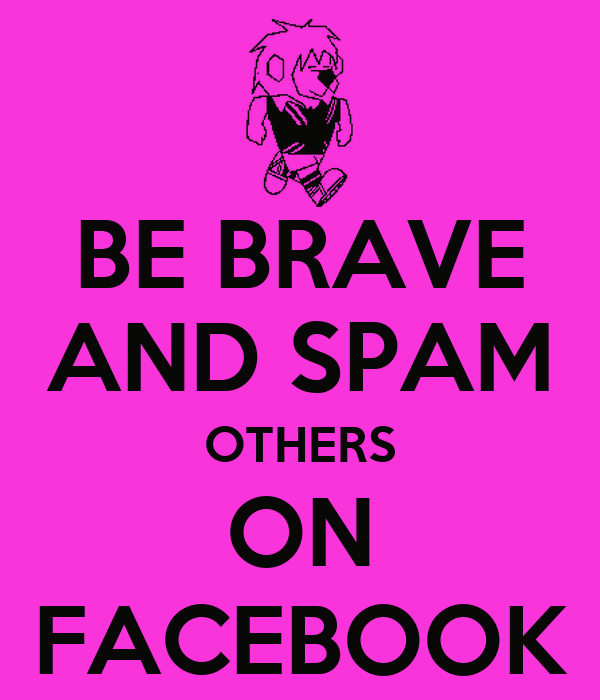BE BRAVE AND SPAM OTHERS ON FACEBOOK