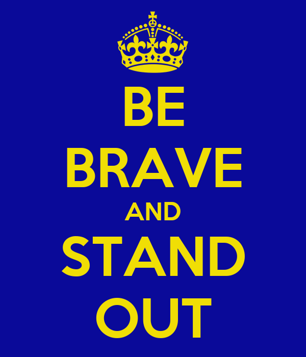 BE BRAVE AND STAND OUT