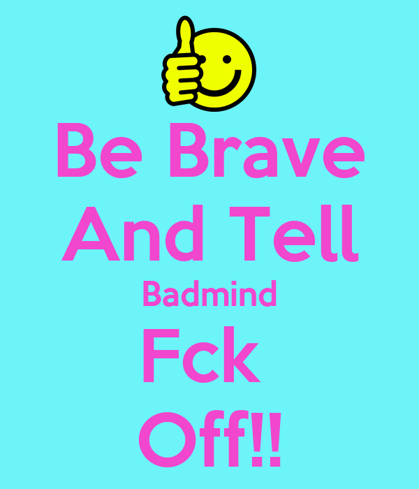 Be Brave And Tell Badmind Fck  Off!!