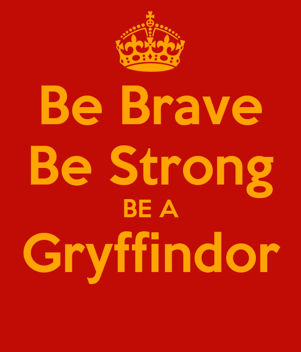Be Brave Be Strong BE A Gryffindor