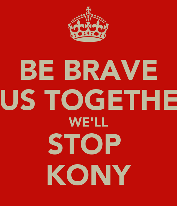 BE BRAVE CUS TOGETHER WE'LL STOP  KONY