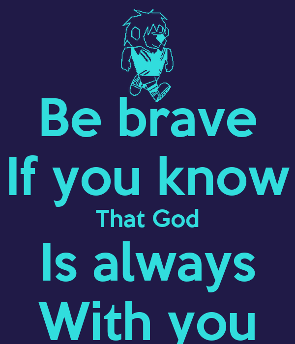 Be brave If you know That God Is always With you