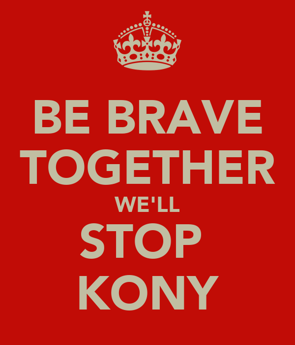 BE BRAVE TOGETHER WE'LL STOP  KONY