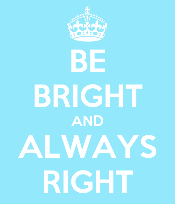 BE BRIGHT AND ALWAYS RIGHT