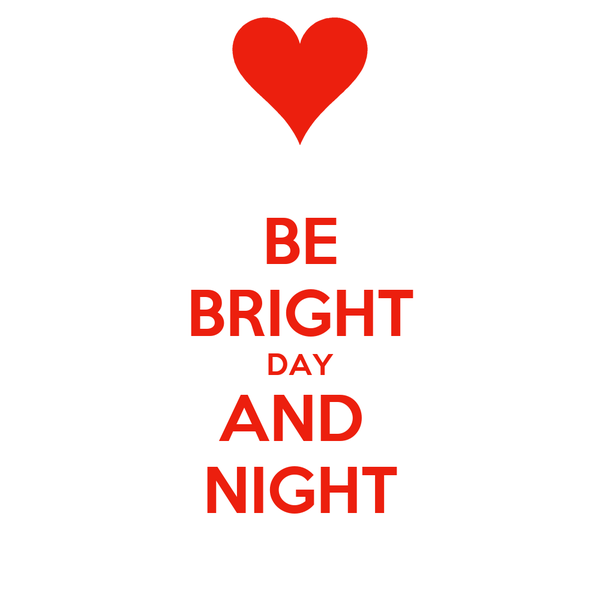 BE BRIGHT DAY AND  NIGHT