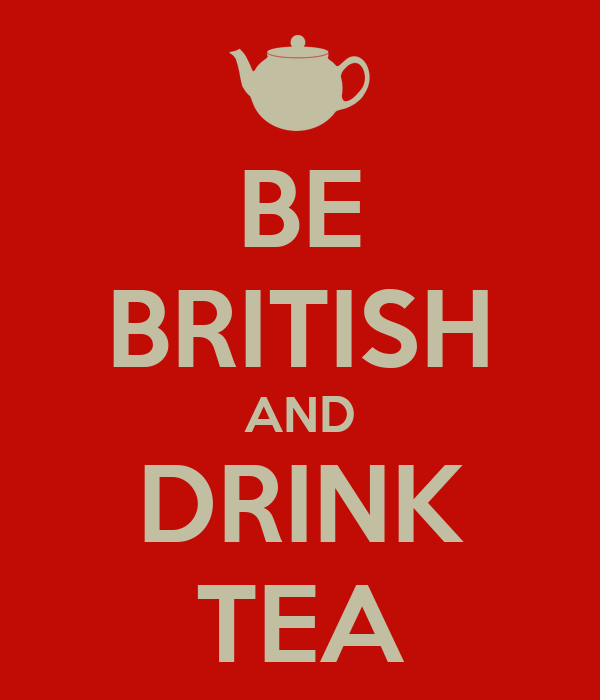 BE BRITISH AND DRINK TEA