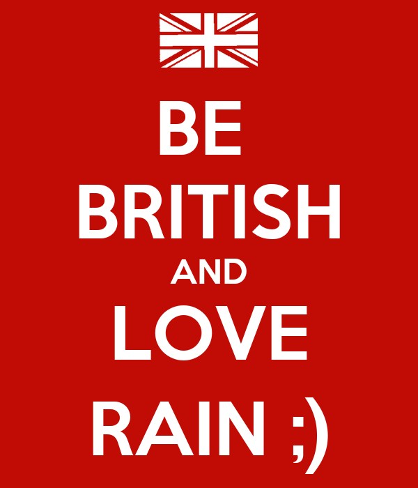 BE  BRITISH AND LOVE RAIN ;)