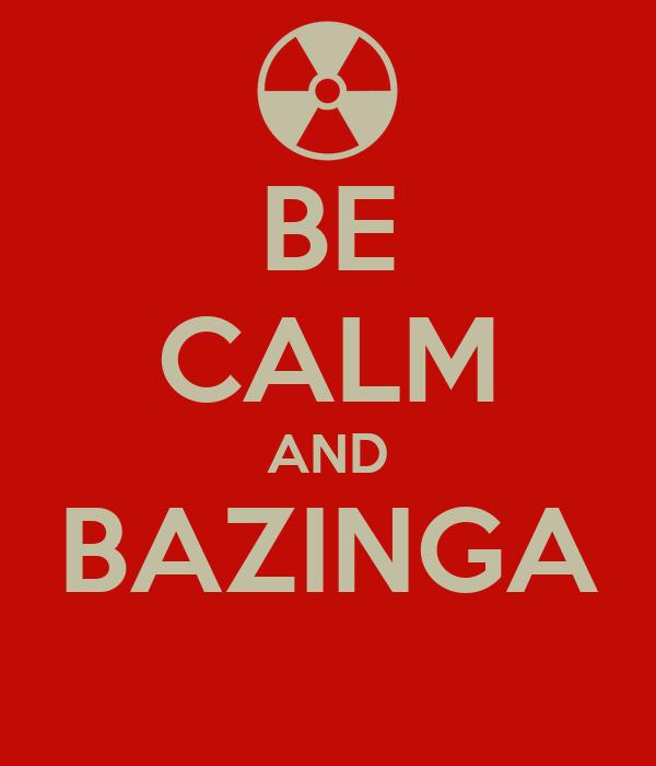 BE CALM AND BAZINGA