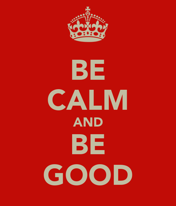 BE CALM AND BE GOOD