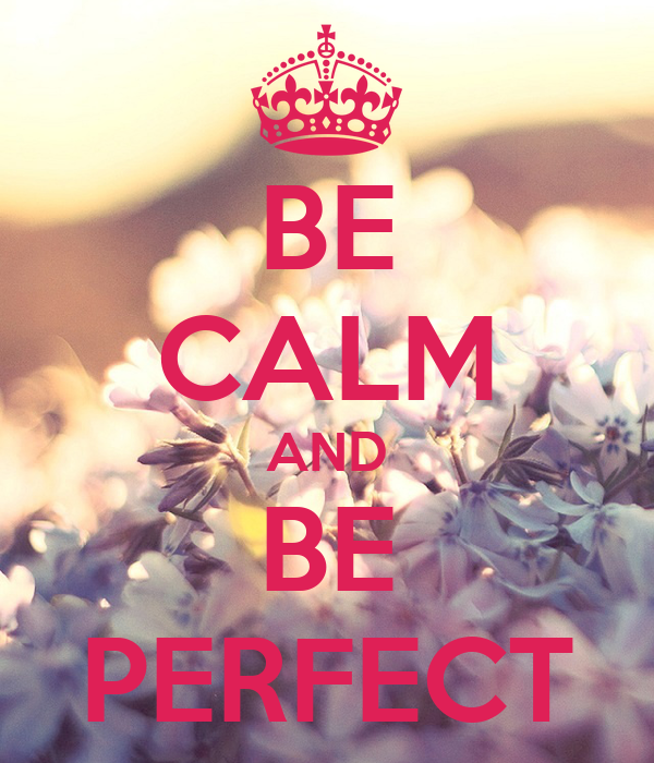 BE CALM AND BE PERFECT