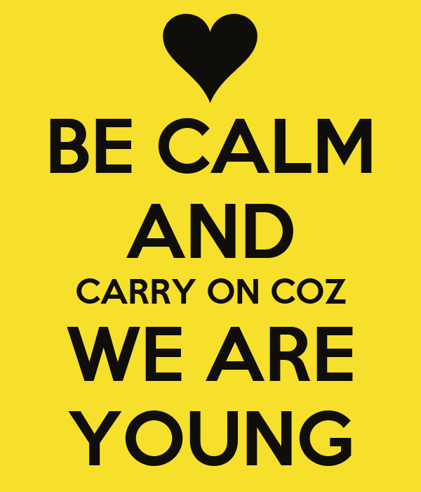 BE CALM AND CARRY ON COZ WE ARE YOUNG