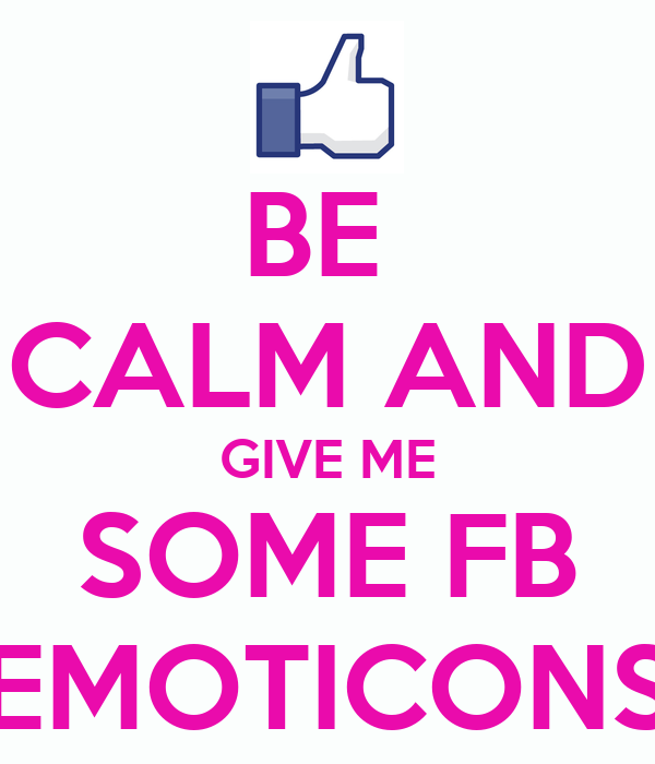 BE  CALM AND GIVE ME SOME FB EMOTICONS