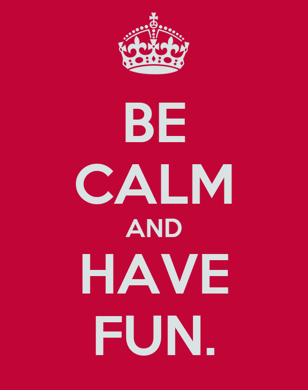 BE CALM AND HAVE FUN.