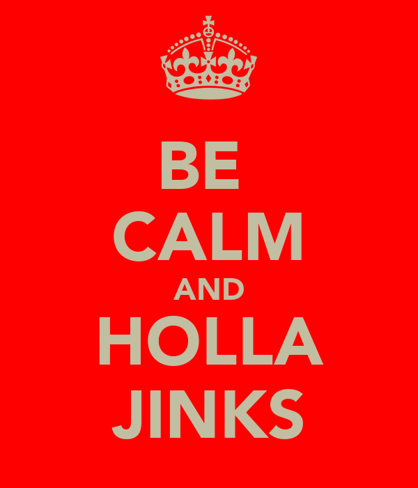 BE  CALM AND HOLLA JINKS