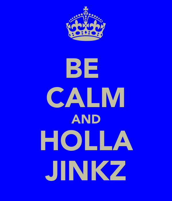 BE  CALM AND HOLLA JINKZ