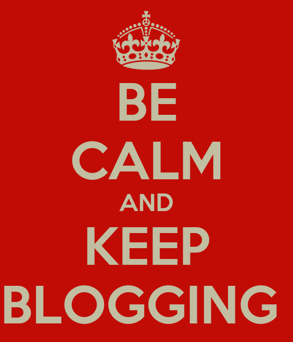 BE CALM AND KEEP BLOGGING