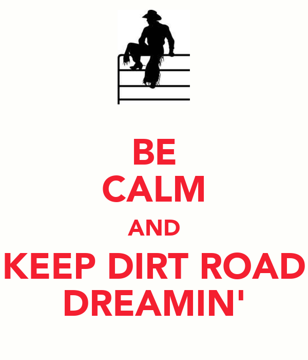 BE CALM AND KEEP DIRT ROAD DREAMIN'
