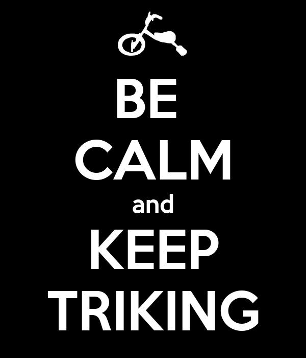 BE  CALM and KEEP TRIKING