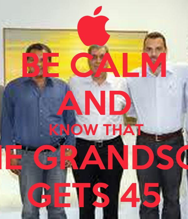BE CALM AND  KNOW THAT THE GRANDSON GETS 45