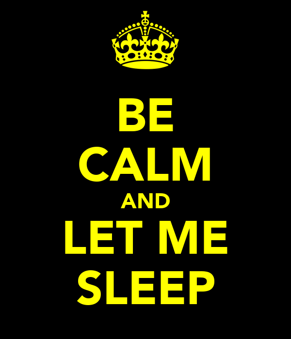BE CALM AND LET ME SLEEP