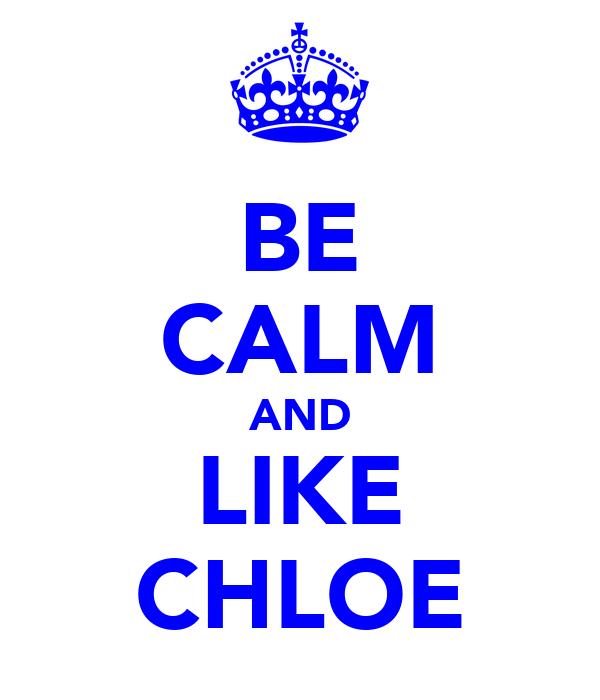 BE CALM AND LIKE CHLOE