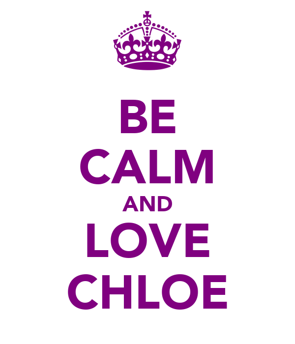 BE CALM AND LOVE CHLOE