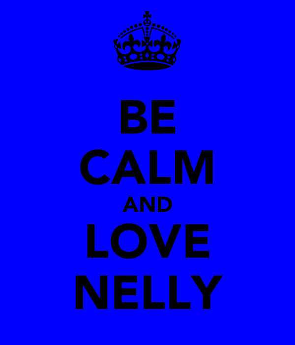 BE CALM AND LOVE NELLY