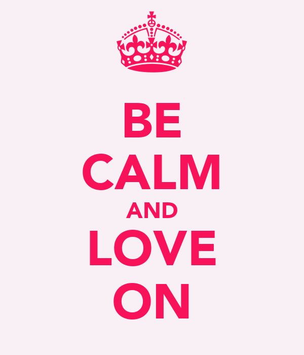 BE CALM AND LOVE ON