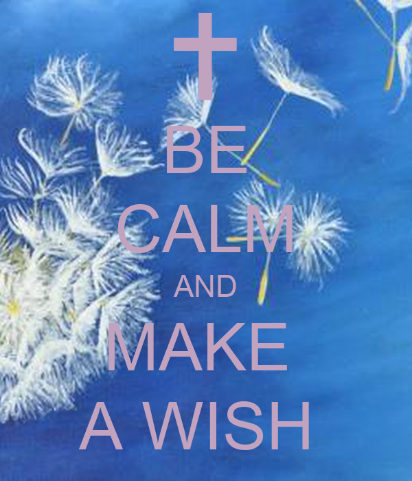 BE CALM AND MAKE  A WISH