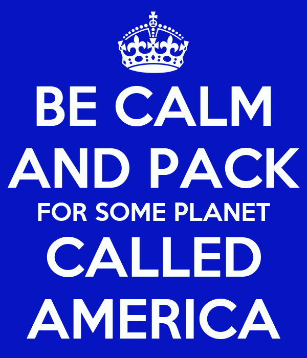 BE CALM AND PACK FOR SOME PLANET CALLED AMERICA