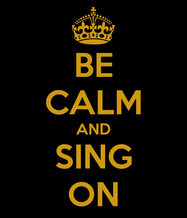 BE CALM AND SING ON