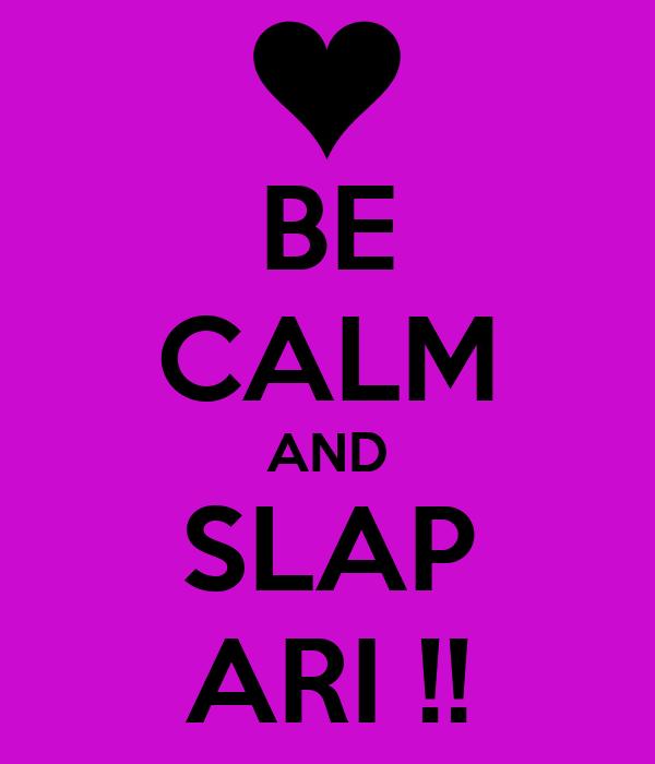 BE CALM AND SLAP ARI !!