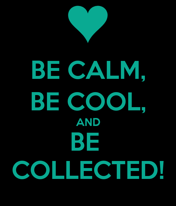 BE CALM, BE COOL, AND BE  COLLECTED!