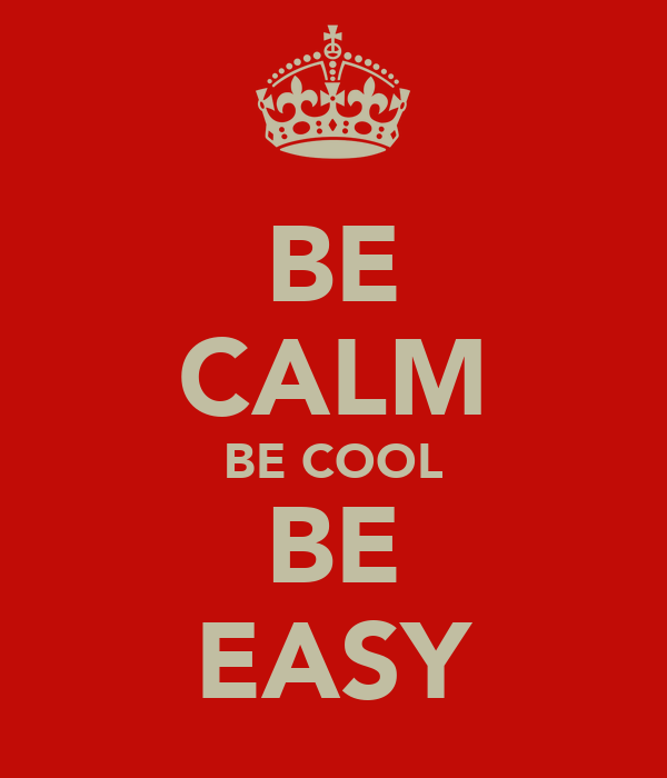 BE CALM BE COOL BE EASY