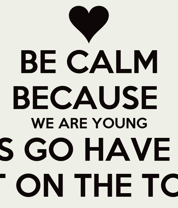 BE CALM BECAUSE  WE ARE YOUNG SO LETS GO HAVE FUN.<3 OUT ON THE TOWN