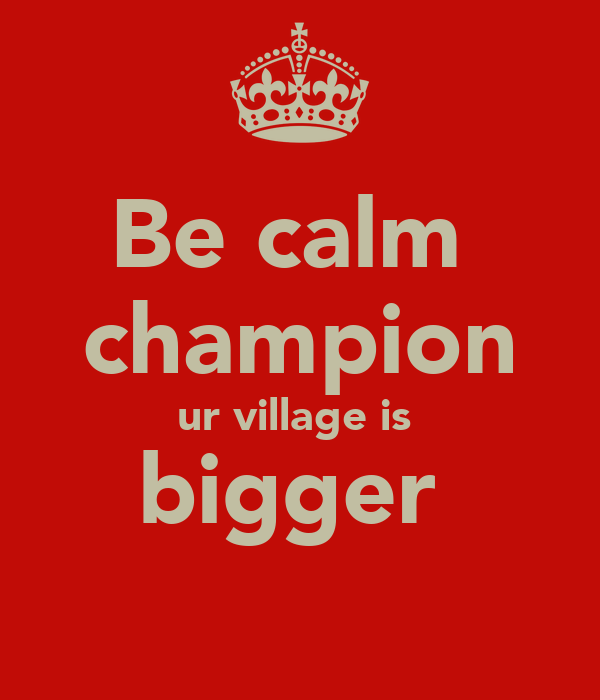 Be calm  champion ur village is  bigger