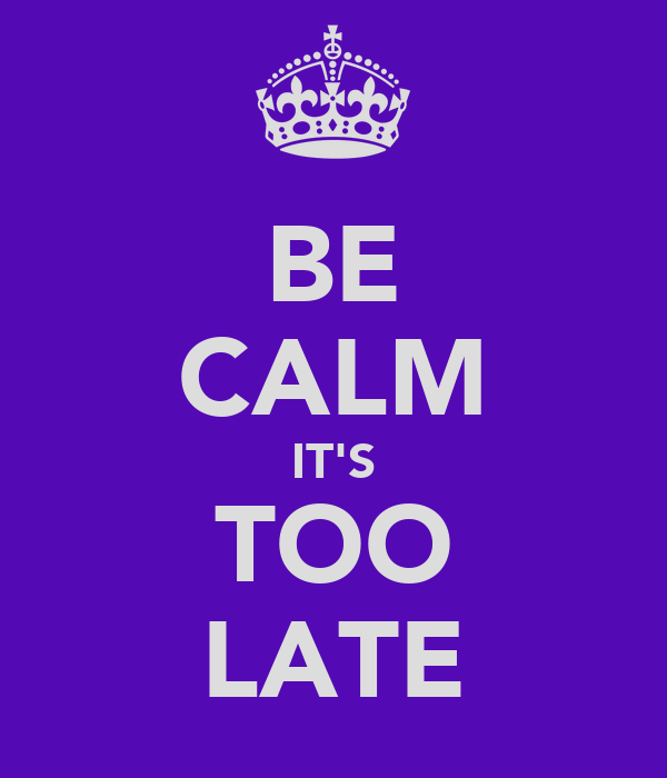 BE CALM IT'S TOO LATE