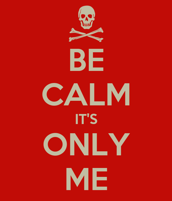 BE CALM IT'S ONLY ME